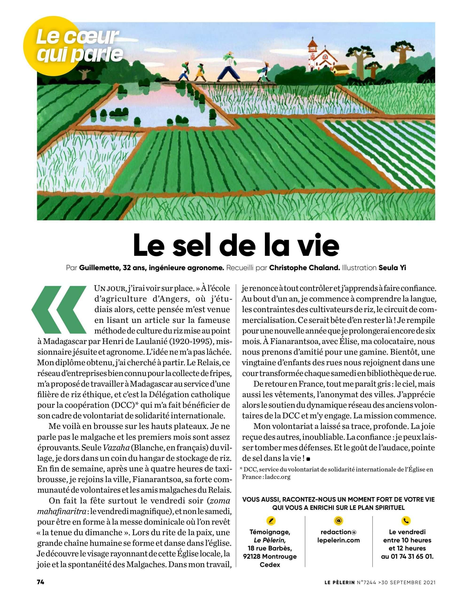 """""""Un jour, j'irai voir sur place. » À l'école d'agriculture d'Angers, où j'étudiais alors, cette pensée m'est venue en lisant un article sur la fameuse méthode de culture du riz mise au point à Madagascar par Henri de Laulanié (1920-1995), missionnaire jésuite et agronome. L'idée ne m'a pas lâchée. Mon diplôme obtenu, j'ai cherché à partir. Le Relais, ce réseau d'entreprises bien connu pour la collecte de fripes, m'a proposé de travailler à Madagascar au service d'une filière de riz éthique, et c'est la Délégation catholique pour la coopération (DCC)* qui m'a fait bénéficier de son cadre de volontariat de solidarité internationale. Me voilà en brousse sur les hauts plateaux. Je ne parle pas le malgache et les premiers mois sont assez éprouvants. Seule Vazaha (Blanche, en français) du village, je dors dans un coin du hangar de stockage de riz. En fin de semaine, après une à quatre heures de taxibrousse, je rejoins la ville, Fianarantsoa, sa forte communauté de volontaires et les amis malgaches du Relais. On fait la fête surtout le vendredi soir (zoma mahafinaritra : le vendredi magnifique), et non le samedi, pour être en forme à la messe dominicale où l'on revêt « la tenue du dimanche ». Lors du rite de la paix, une grande chaîne humaine se forme et danse dans l'église. Je découvre le visage rayonnant de cette Église locale, la joie et la spontanéité des Malgaches. Dans mon travail, je renonce à tout contrôler et j'apprends à faire confiance. Au bout d'un an, je commence à comprendre la langue, les contraintes des cultivateurs de riz, le circuit de commercialisation. Ce serait bête d'en rester là ! Je rempile pour une nouvelle année que je prolongerai encore de six mois. À Fianarantsoa, avec Élise, ma colocataire, nous nous prenons d'amitié pour une gamine. Bientôt, une vingtaine d'enfants des rues nous rejoignent dans une cour transformée chaque samedi en bibliothèque de rue. De retour en France, tout me paraît gris : le ciel, mais aussi les vêtements, l'anonymat des"""